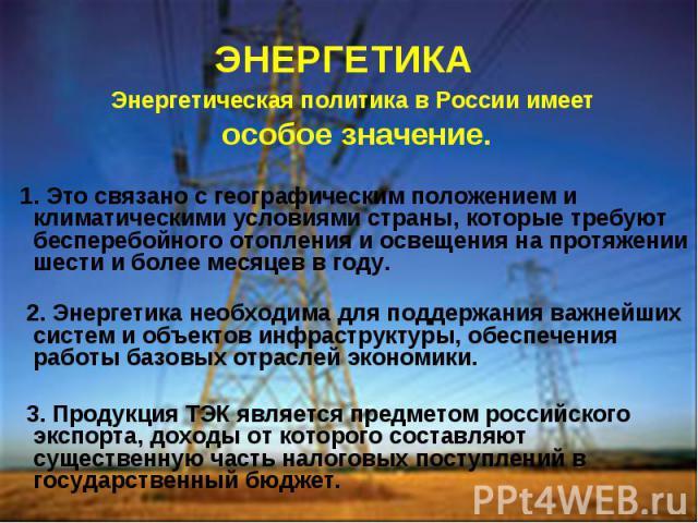 ЭНЕРГЕТИКА Энергетическая политика в России имеет особое значение. 1. Это связано с географическим положением и климатическими условиями страны, которые требуют бесперебойного отопления и освещения на протяжении шести и более месяцев в году. 2. Энер…