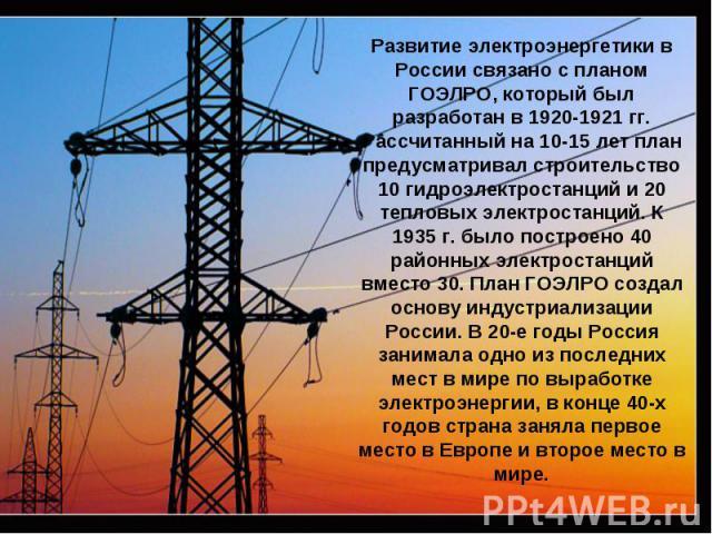 Развитие электроэнергетики в России связано с планом ГОЭЛРО, который был разработан в 1920-1921 гг. Рассчитанный на 10-15 лет план предусматривал строительство 10 гидроэлектростанций и 20 тепловых электростанций. К 1935 г. было построено 40 районных…