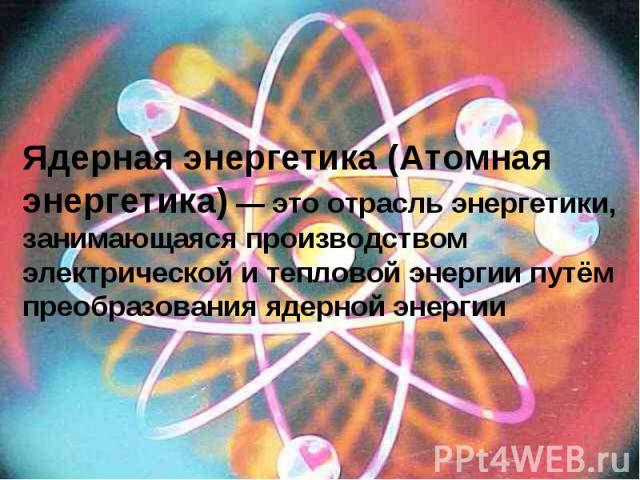 Ядерная энергетика (Атомная энергетика) — это отрасль энергетики, занимающаяся производством электрической и тепловой энергии путём преобразования ядерной энергии