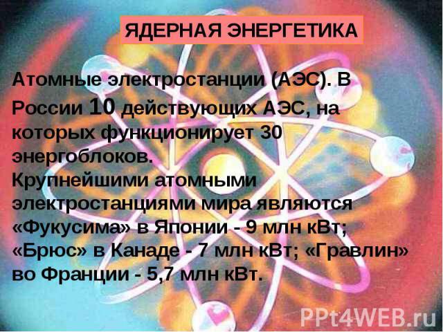 ЯДЕРНАЯ ЭНЕРГЕТИКА Атомные электростанции (АЭС). В России 10 действующих АЭС, на которых функционирует 30 энергоблоков. Крупнейшими атомными электростанциями мира являются «Фукусима» в Японии - 9 млн кВт; «Брюс» в Канаде - 7 млн кВт; «Гравлин» во Фр…