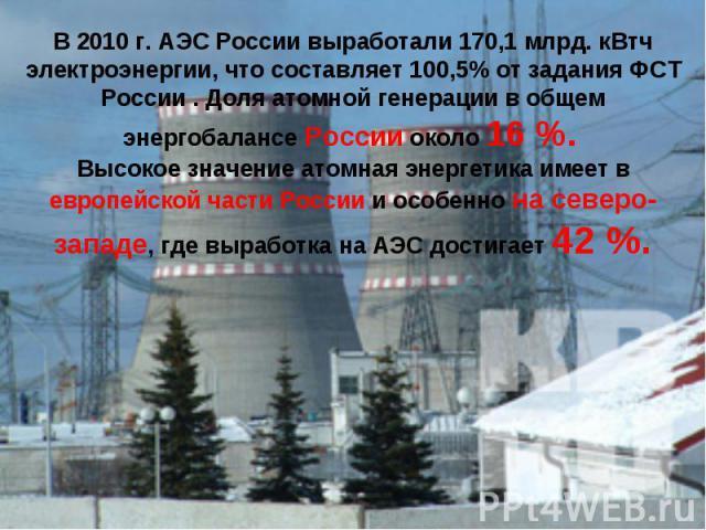 В 2010 г. АЭС России выработали 170,1 млрд. кВтч электроэнергии, что составляет 100,5% от задания ФСТ России . Доля атомной генерации в общем энергобалансе России около 16%. Высокое значение атомная энергетика имеет в европейской части России и осо…