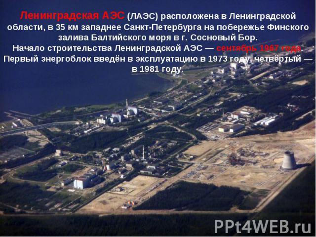 Ленинградская АЭС (ЛАЭС) расположена в Ленинградской области, в 35км западнее Санкт-Петербурга на побережье Финского залива Балтийского моря в г. Сосновый Бор.Начало строительства Ленинградской АЭС— сентябрь 1967 года. Первый энергоблок введён в э…