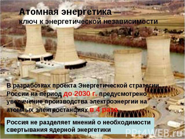 Атомная энергетика — ключ к энергетической независимости В разработках проекта Энергетической стратегии России на период до 2030г. предусмотрено увеличение производства электроэнергии на атомных электростанциях в 4 раза.Россия не разделяет мнений о…