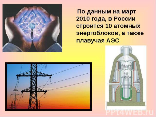 По данным на март 2010 года, в России строится 10 атомных энергоблоков, а также плавучая АЭС