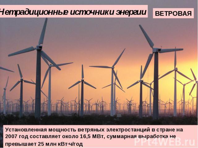 Нетрадиционные источники энергии Установленная мощность ветряных электростанций в стране на 2007 год составляет около 16,5 МВт, суммарная выработка не превышает 25млн кВт·ч/год