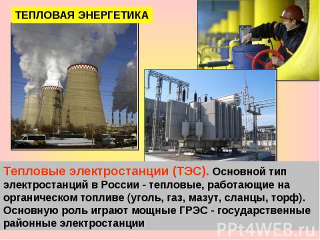 ТЕПЛОВАЯ ЭНЕРГЕТИКА Тепловые электростанции (ТЭС). Основной тип электростанций в России - тепловые, работающие на органическом топливе (уголь, газ, мазут, сланцы, торф). Основную роль играют мощные ГРЭС - государственные районные электростанции