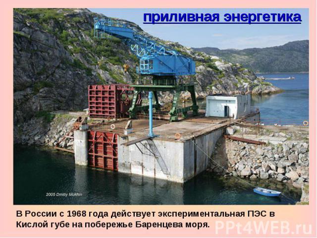 приливная энергетикаВ России c 1968 года действует экспериментальная ПЭС в Кислой губе на побережье Баренцева моря.