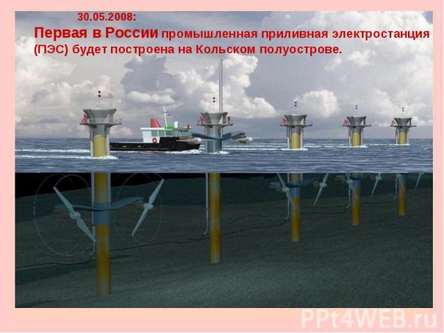 30.05.2008: Первая в России промышленная приливная электростанция(ПЭС) будет построена на Кольском полуострове.
