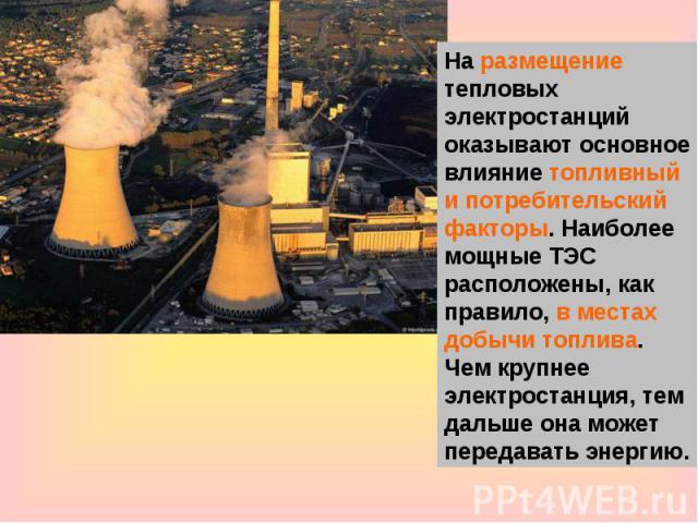 На размещение тепловых электростанций оказывают основное влияние топливный и потребительский факторы. Наиболее мощные ТЭС расположены, как правило, в местах добычи топлива. Чем крупнее электростанция, тем дальше она может передавать энергию.