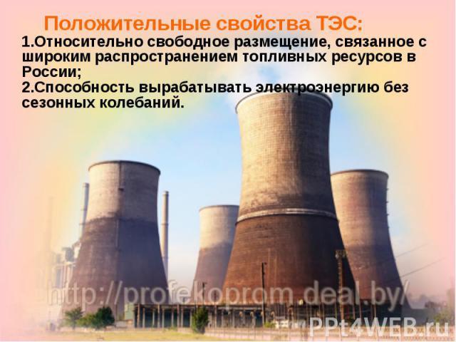 Положительные свойства ТЭС:1.Относительно свободное размещение, связанное с широким распространением топливных ресурсов в России;2.Способность вырабатывать электроэнергию без сезонных колебаний.