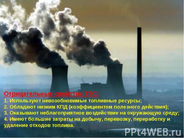 Отрицательные свойства ТЭС:1. Используют невозобновимые топливные ресурсы;2. Обладают низким КПД (коэффициентом полезного действия);3. Оказывают неблагоприятное воздействие на окружающую среду;4. Имеют большие затраты на добычу, перевозку, переработ…