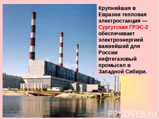 Крупнейшая в Евразии тепловая электростанция— Сургутская ГРЭС-2 обеспечивает электроэнергией важнейший для России нефтегазовый промысел в Западной Сибири.