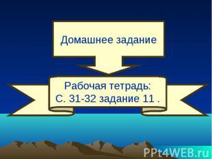 Домашнее задание Рабочая тетрадь:С. 31-32 задание 11 .