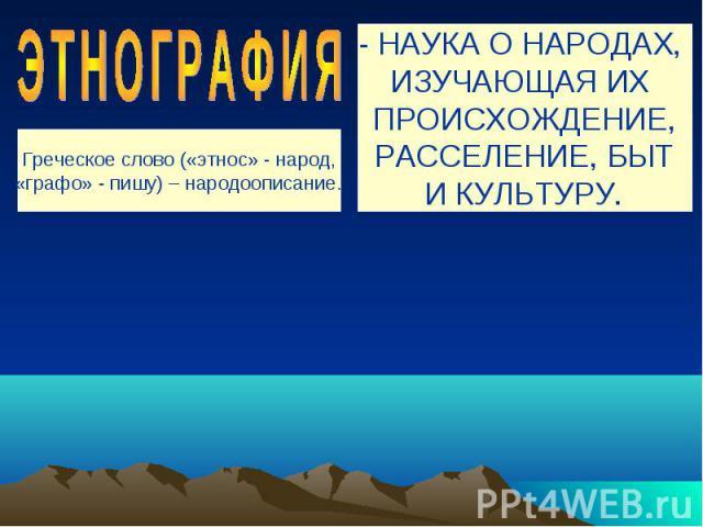 ЭТНОГРАФИЯ - НАУКА О НАРОДАХ, ИЗУЧАЮЩАЯ ИХ ПРОИСХОЖДЕНИЕ,РАССЕЛЕНИЕ, БЫТИ КУЛЬТУРУ.Греческое слово («этнос» - народ,«графо» - пишу) – народоописание.