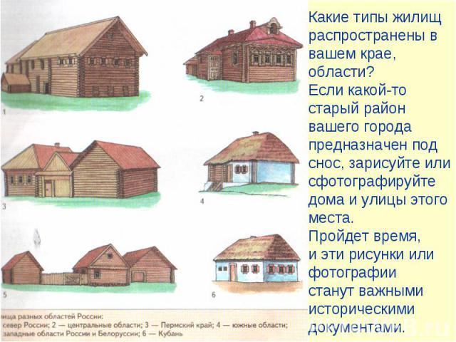 Какие типы жилищ распространены в вашем крае, области?Если какой-то старый район вашего города предназначен под снос, зарисуйте или сфотографируйте дома и улицы этого места. Пройдет время, и эти рисунки или фотографии станут важными историческими до…