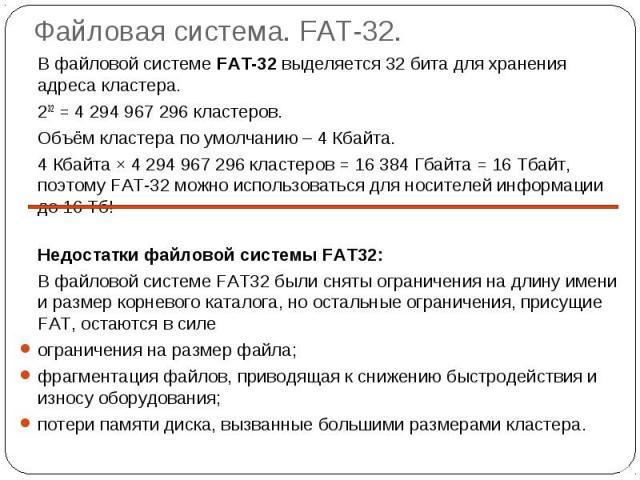 Файловая система. FAT-32. В файловой системе FAT-32 выделяется 32 бита для хранения адреса кластера.232 = 4 294 967 296 кластеров.Объём кластера по умолчанию – 4 Кбайта.4 Кбайта × 4 294 967 296 кластеров = 16 384 Гбайта = 16 Тбайт, поэтому FAT-32 мо…