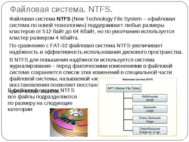 Файловая система. NTFS. Файловая система NTFS (New Technology File System – «файловая система по новой технологии») поддерживает любые размеры кластеров от 512 байт до 64 Кбайт, но по умолчанию используется кластер размером 4 Кбайта.По сравнению с F…