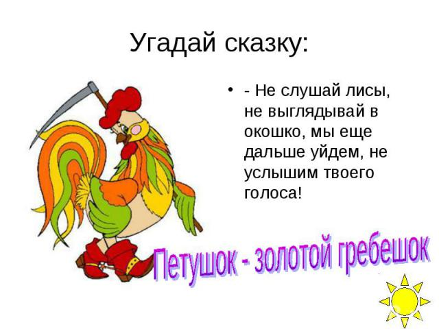 Угадай сказку: - Не слушай лисы, не выглядывай в окошко, мы еще дальше уйдем, не услышим твоего голоса!
