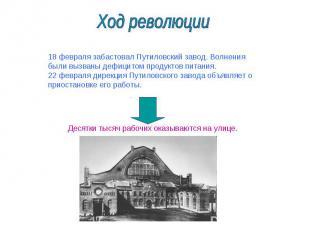 Ход революции 18 февраля забастовал Путиловский завод. Волнения были вызваны деф