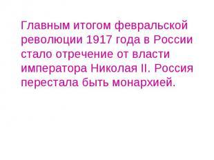 Главным итогом февральской революции 1917 года в России стало отречение от власт