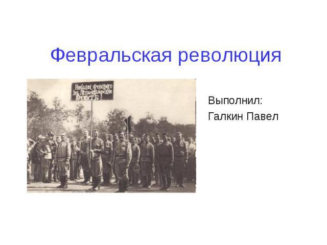 Февральская революция Выполнил:Галкин Павел