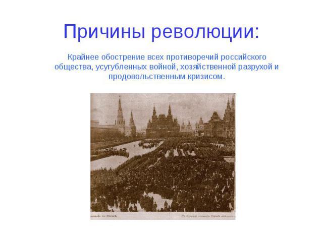 Причины революции: Крайнее обострение всех противоречий российского общества, усугубленных войной, хозяйственной разрухой и продовольственным кризисом.