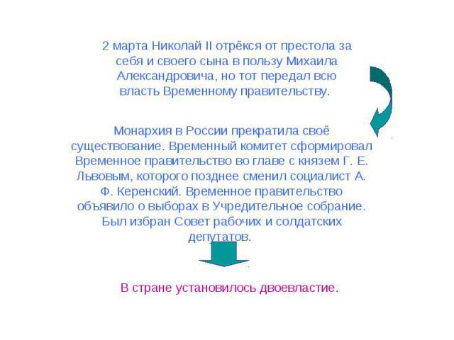 2 марта Николай II отрёкся от престола за себя и своего сына в пользу Михаила Александровича, но тот передал всю власть Временному правительству. Монархия в России прекратила своё существование. Временный комитет сформировал Временное правительство …