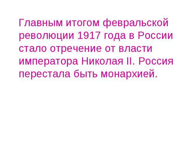 Главным итогом февральской революции 1917 года в России стало отречение от власти императора Николая II. Россия перестала быть монархией.