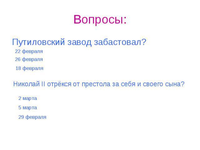Вопросы: Путиловский завод забастовал?Николай II отрёкся от престола за себя и своего сына?
