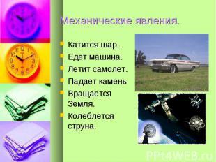 Механические явления. Катится шар.Едет машина.Летит самолет.Падает каменьВращает