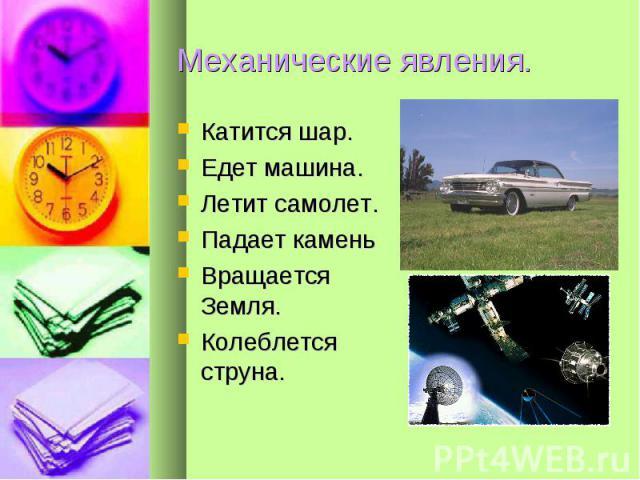 Механические явления. Катится шар.Едет машина.Летит самолет.Падает каменьВращается Земля.Колеблется струна.