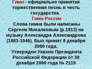 Гимн - официально принятая торжественная песнь в честь государства. Гимн России