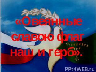 «Овеянные славою флаг наш и герб».