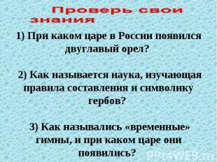 1) При каком царе в России появился двуглавый орел? 2) Как называется наука, изу