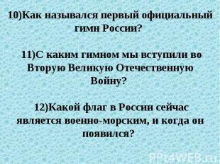 10)Как назывался первый официальный гимн России? 11)С каким гимном мы вступили в