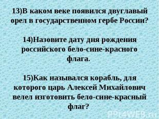 13)В каком веке появился двуглавый орел в государственном гербе России?14)Назови