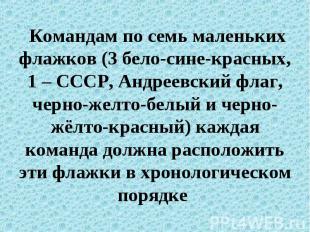Командам по семь маленьких флажков (3 бело-сине-красных, 1 – СССР, Андреевский ф