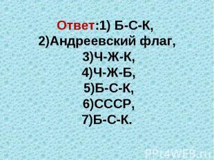 Ответ:1) Б-С-К, 2)Андреевский флаг, 3)Ч-Ж-К, 4)Ч-Ж-Б, 5)Б-С-К, 6)СССР, 7)Б-С-К.