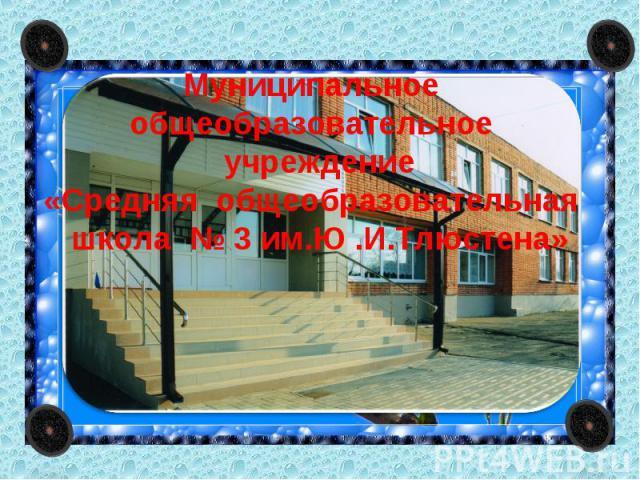 Муниципальное общеобразовательное учреждение«Средняя общеобразовательная школа № 3 им.Ю .И.Тлюстена»