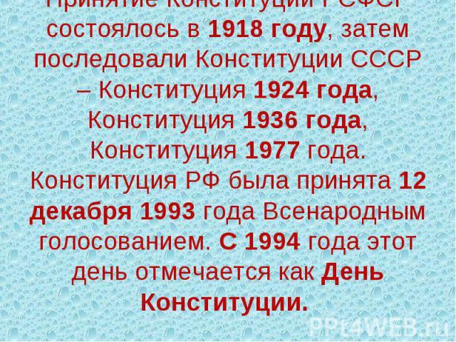 Принятие Конституции РСФСР состоялось в 1918 году, затем последовали Конституции СССР – Конституция 1924 года, Конституция 1936 года, Конституция 1977 года. Конституция РФ была принята 12 декабря 1993 года Всенародным голосованием. С 1994 года этот …