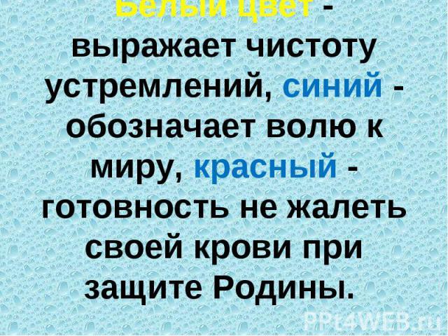 Белый цвет - выражает чистоту устремлений, синий - обозначает волю к миру, красный - готовность не жалеть своей крови при защите Родины.