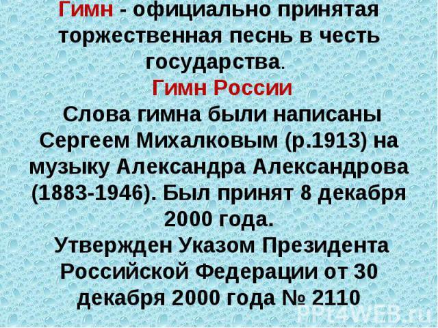 Гимн - официально принятая торжественная песнь в честь государства. Гимн России Слова гимна были написаны Сергеем Михалковым (р.1913) на музыку Александра Александрова (1883-1946). Был принят 8 декабря 2000 года. Утвержден Указом Президента Российск…
