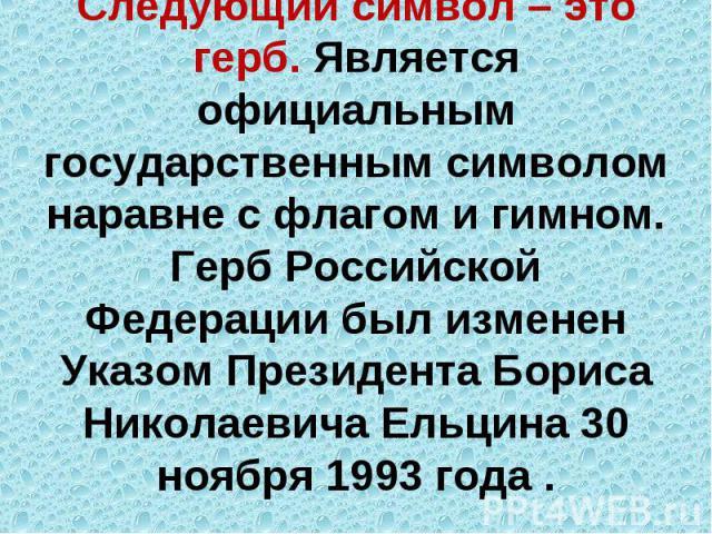 Следующий символ – это герб. Является официальным государственным символом наравне с флагом и гимном. Герб Российской Федерации был изменен Указом Президента Бориса Николаевича Ельцина 30 ноября 1993 года .