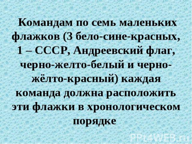 Командам по семь маленьких флажков (3 бело-сине-красных, 1 – СССР, Андреевский флаг, черно-желто-белый и черно-жёлто-красный) каждая команда должна расположить эти флажки в хронологическом порядке