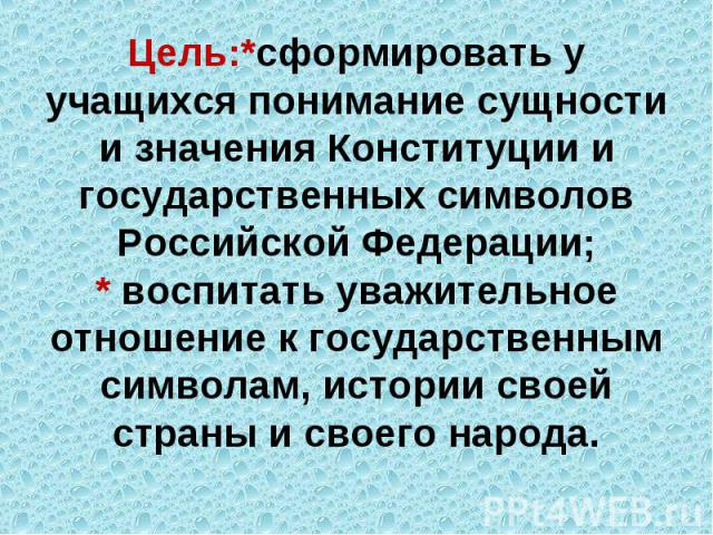 Цель:*сформировать у учащихся понимание сущности и значения Конституции и государственных символов Российской Федерации;* воспитать уважительное отношение к государственным символам, истории своей страны и своего народа.