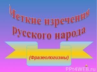 Меткие изречениярусского народа (Фразеологизмы)
