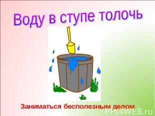 Воду в ступе толочьЗаниматься бесполезным делом.