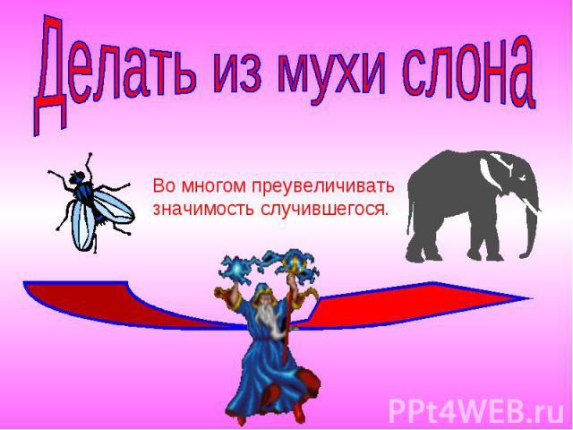 Делать из мухи слонаВо многом преувеличиватьзначимость случившегося.