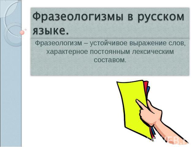 Фразеологизмы в русском языке. Фразеологизм – устойчивое выражение слов, характерное постоянным лексическим составом.