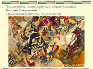 Предположите, каким может быть название картины Василия Кандинского и прокоммент